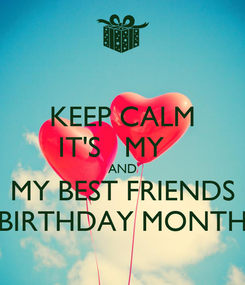 Poster: KEEP CALM IT'S   MY    AND MY BEST FRIENDS BIRTHDAY MONTH