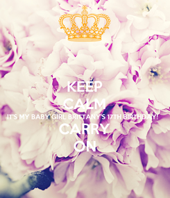 Poster: KEEP CALM IT'S MY BABY GIRL BRITTANY'S 17TH BIRTHDAY!  CARRY ON
