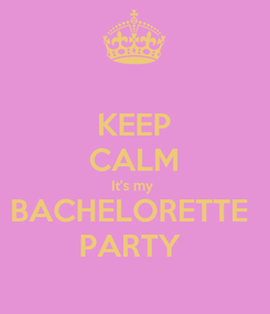 Poster: KEEP CALM It's my  BACHELORETTE  PARTY