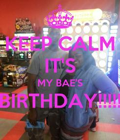 Poster: KEEP CALM IT'S MY BAE'S BIRTHDAY!!!!!