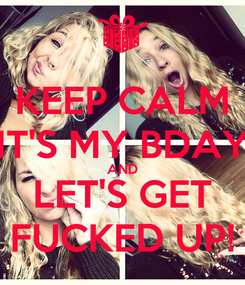 Poster: KEEP CALM IT'S MY BDAY AND LET'S GET FUCKED UP!