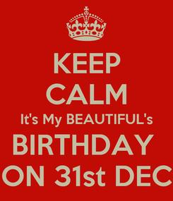 Poster: KEEP CALM It's My BEAUTIFUL's BIRTHDAY  ON 31st DEC