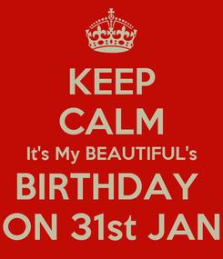 Poster: KEEP CALM It's My BEAUTIFUL's BIRTHDAY  ON 31st JAN
