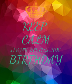 Poster: KEEP  CALM IT'S MY  BESTFRIENDS BIRTHDAY