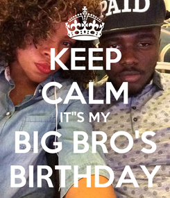 Poster: KEEP CALM IT''S MY BIG BRO'S BIRTHDAY