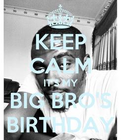 Poster: KEEP CALM IT'S MY BIG BRO'S BIRTHDAY