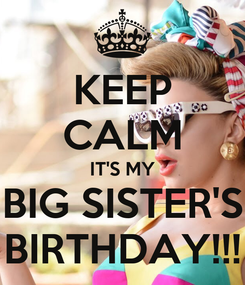 Poster: KEEP CALM IT'S MY BIG SISTER'S BIRTHDAY!!!