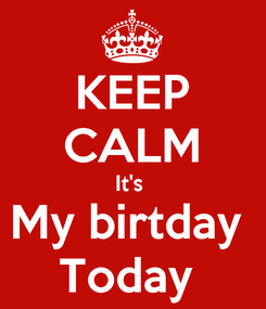 Poster: KEEP CALM It's  My birtday  Today