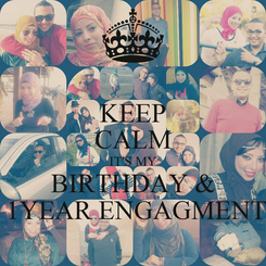 Poster: KEEP CALM IT'S MY BIRTHDAY &  1YEAR ENGAGMENT