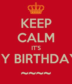 Poster: KEEP CALM IT'S MY BIRTHDAY  ~~~~