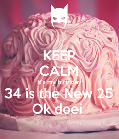 Poster: KEEP CALM It's my birthday 34 is the New 25 Ok doei