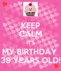 Poster: KEEP CALM IT'S MY BIRTHDAY  39 YEARS OLD!