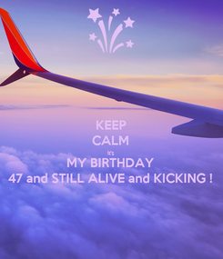 Poster: KEEP CALM It's MY BIRTHDAY 47 and STILL ALIVE and KICKING !