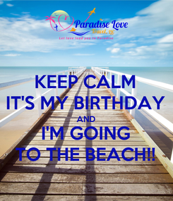 Poster: KEEP CALM IT'S MY BIRTHDAY AND I'M GOING TO THE BEACH!!