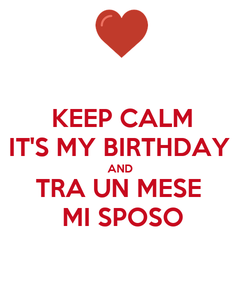 Poster: KEEP CALM IT'S MY BIRTHDAY  AND  TRA UN MESE  MI SPOSO