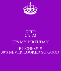 Poster: KEEP CALM IT'S MY BIRTHDAY BITCHES!!!!! 30'S NEVER LOOKED SO GOOD