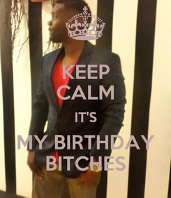Poster: KEEP CALM IT'S MY BIRTHDAY BITCHES