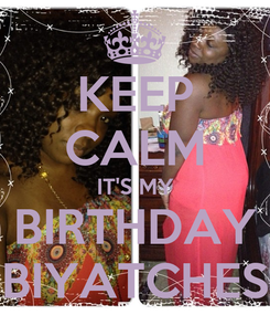 Poster: KEEP CALM IT'S MY BIRTHDAY BIYATCHES