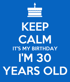 Poster: KEEP CALM IT'S MY BIRTHDAY I'M 30 YEARS OLD