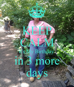 Poster: KEEP CALM it's My Birthday  in 3 more days