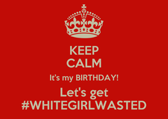 Poster: KEEP CALM It's my BIRTHDAY! Let's get #WHITEGIRLWASTED