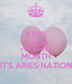 Poster: KEEP CALM IT'S MY BIRTHDAY MONTH IT'S ARIES NATION