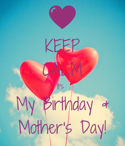 Poster: KEEP CALM It's  My Birthday & Mother's Day!