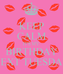 Poster: KEEP CALM IT'S MY  BIRTHDAY NEXT TUESDAY