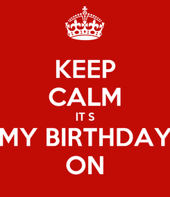 Poster: KEEP CALM IT S MY BIRTHDAY ON