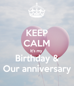 Poster: KEEP CALM It's my  Birthday & Our anniversary