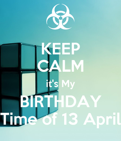 Poster: KEEP CALM it's My BIRTHDAY Time of 13 April