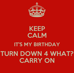 Poster: KEEP CALM IT'S MY BIRTHDAY TURN DOWN 4 WHAT? CARRY ON