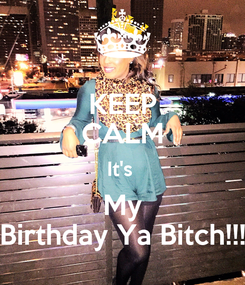 Poster: KEEP CALM It's  My Birthday Ya Bitch!!!