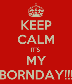 Poster: KEEP CALM IT'S  MY BORNDAY!!!