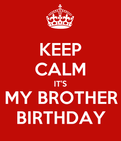 Poster: KEEP CALM IT'S MY BROTHER BIRTHDAY