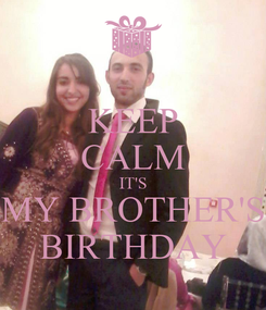 Poster: KEEP CALM IT'S MY BROTHER'S BIRTHDAY