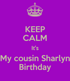 Poster: KEEP CALM It's My cousin Sharlyn Birthday