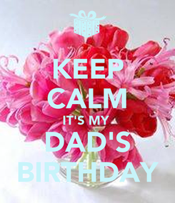 Poster: KEEP CALM IT'S MY  DAD'S BIRTHDAY