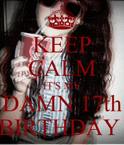 Poster: KEEP CALM IT'S MY DAMN 17th BIRTHDAY