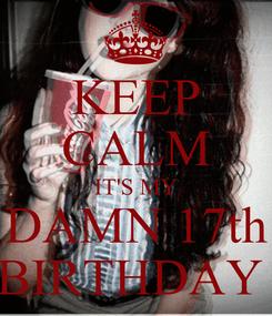 Poster: KEEP CALM IT'S MY DAMN 17th BIRTHDAY