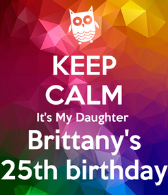 Poster: KEEP CALM It's My Daughter  Brittany's 25th birthday