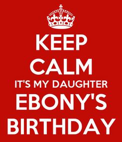 Poster: KEEP CALM IT'S MY DAUGHTER EBONY'S BIRTHDAY