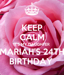 Poster: KEEP CALM IT'S MY DAUGHTER  MARIAH'S 24TH BIRTHDAY