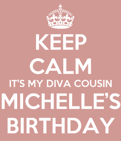 Poster: KEEP CALM IT'S MY DIVA COUSIN MICHELLE'S BIRTHDAY