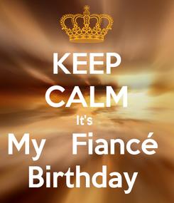 Poster: KEEP CALM It's  My   Fiancé  Birthday
