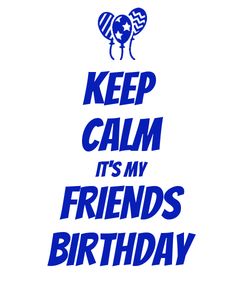 Poster: KEEP  CALM it's my FRIENDS BIRTHDAY
