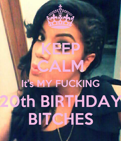 Poster: KEEP CALM It's MY FUCKING 20th BIRTHDAY BITCHES