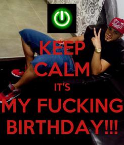 Poster: KEEP CALM IT'S MY FUCKING BIRTHDAY!!!