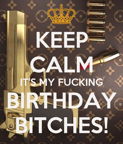 Poster: KEEP CALM IT'S MY FUCKING BIRTHDAY BITCHES!