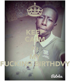 Poster: KEEP CALM it's MY FUCKING BIRTHDVY